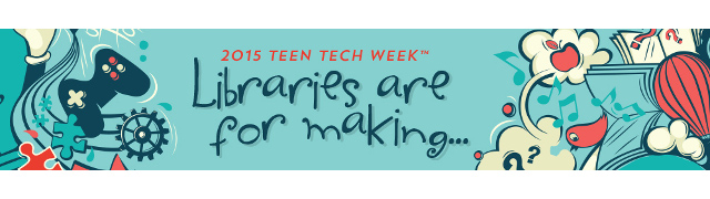 Teen Tech Week 2015 - Libraries Are For Making...